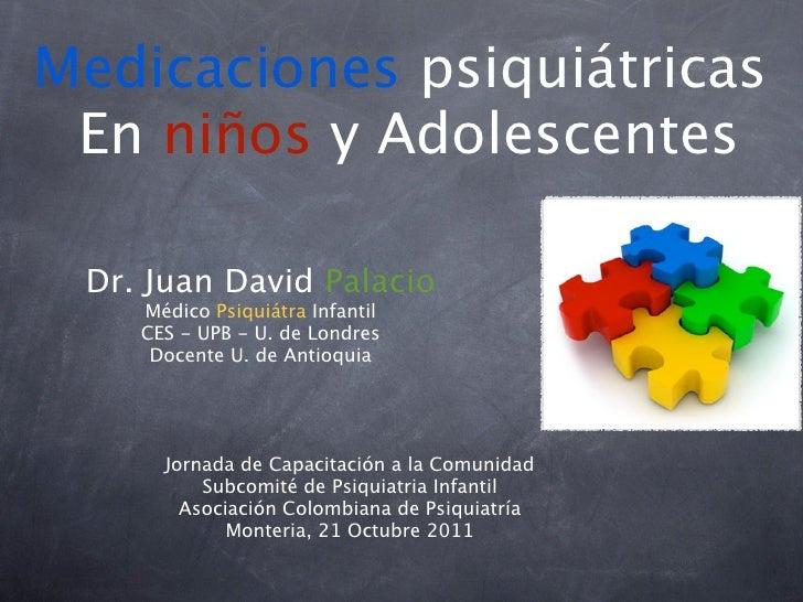 Medicaciones psiquiátricas En niños y Adolescentes Dr. Juan David Palacio    Médico Psiquiátra Infantil    CES - UPB - U. ...