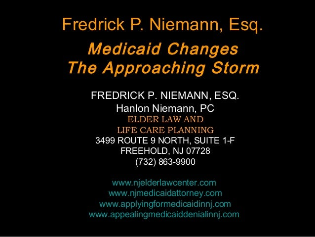 Fredrick P. Niemann, Esq. Medicaid Changes The Approaching Storm FREDRICK P. NIEMANN, ESQ. Hanlon Niemann, PC ELDER LAW AN...