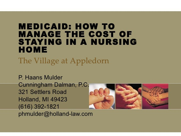 MEDICAID: HOW TO MANAGE THE COST OF STAYING IN A NURSING HOME  P. Haans Mulder Cunningham Dalman, P.C. 321 Settlers Road H...