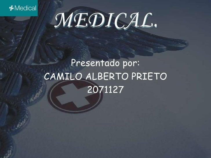 MEDICAL.<br />Presentado por:<br />CAMILO ALBERTO PRIETO<br />2071127<br />