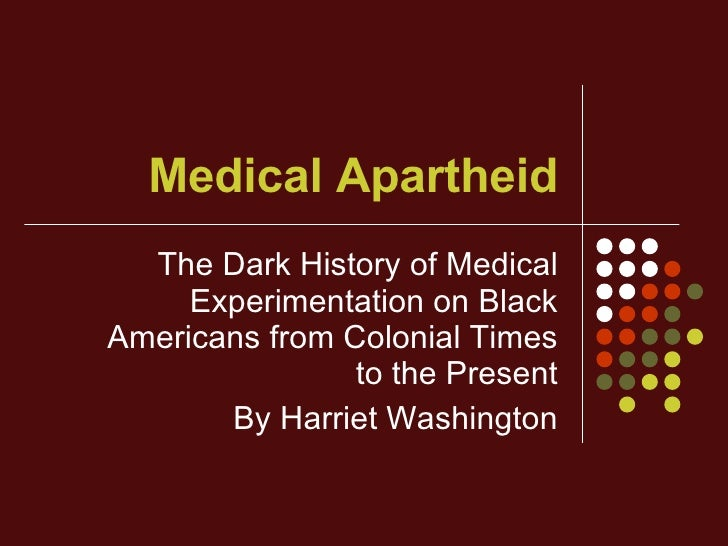 medical apartheid Washington referenced her book, medical apartheid: the dark history of medical experimentation on black americans from colonial times to.