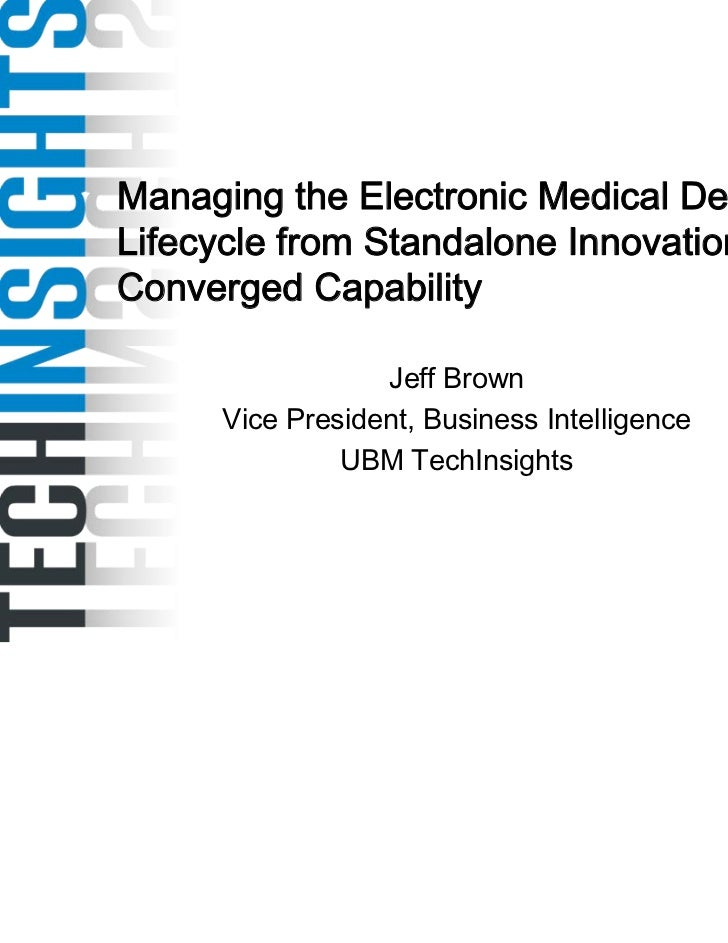 Managing the Electronic Medical DeviceLifecycle from Standalone Innovation toConverged Capability                  Jeff Br...