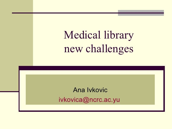 Medical library  new challenges  Ana Ivkovic [email_address]