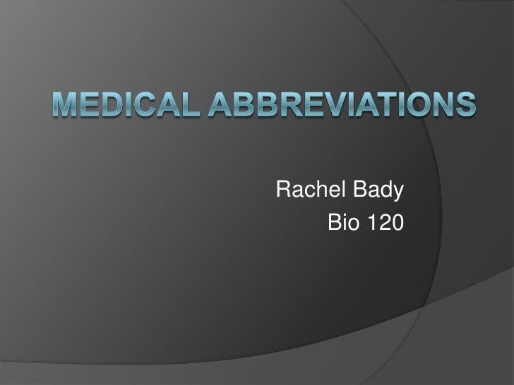 Medical Abbreviations<br />Rachel Bady<br />Bio 120<br />