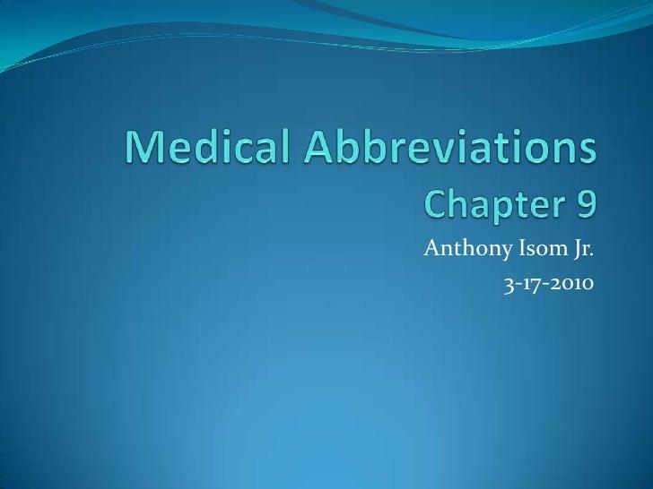 Medical AbbreviationsChapter 9<br />Anthony IsomJr.<br />3-17-2010<br />
