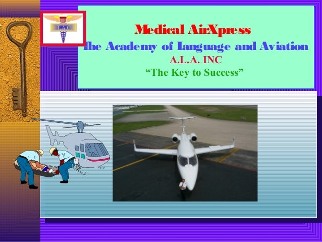 """Medical AirXpressThe Academy of Language and AviationA.L.A. INC""""The Key to Success""""Medical AirXpressThe Academy of Languag..."""