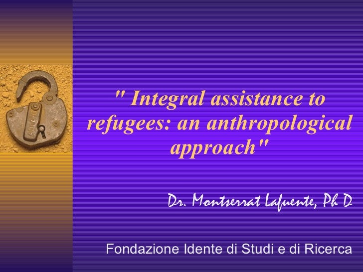 """"""" Integralassistance to refugees: an anthropological approach"""" Dr. Montserrat Lafuente, Ph D Fondazione Idente ..."""