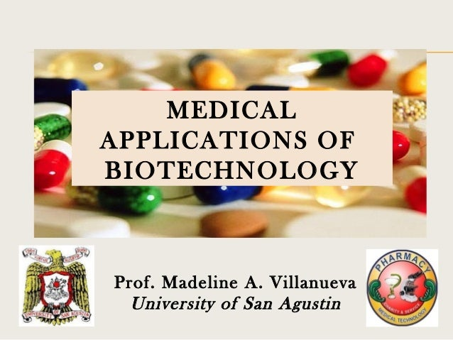 MEDICAL APPLICATIONS OF BIOTECHNOLOGY  Prof. Madeline A. Villanueva University of San Agustin