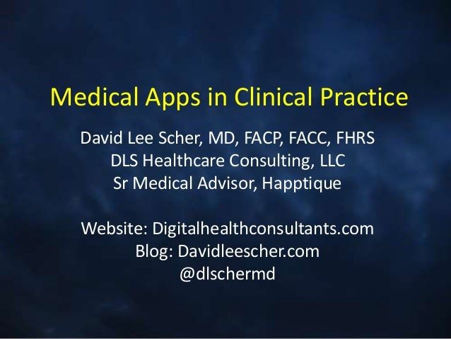 Medical Apps in Clinical Practice  David Lee Scher, MD, FACP, FACC, FHRS     DLS Healthcare Consulting, LLC      Sr Medica...