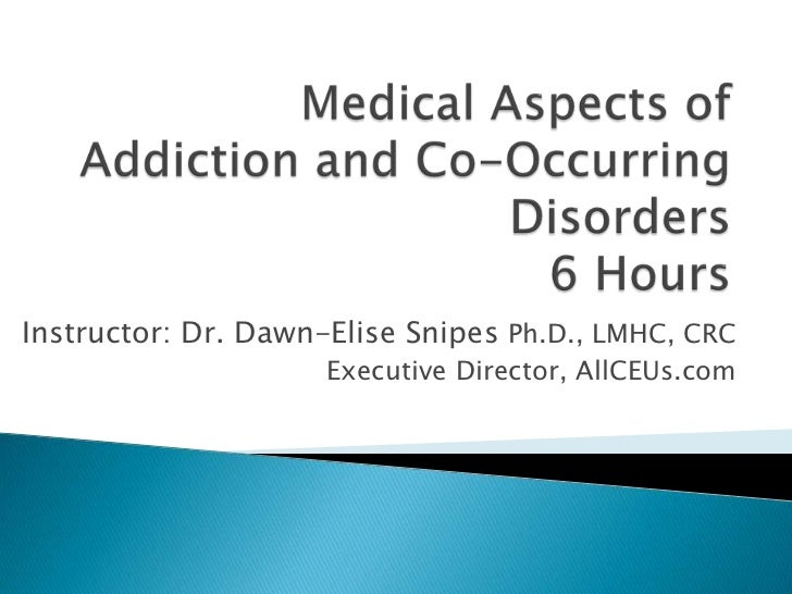 Medical Aspects of Addiction and Co-Occurring Disorders6 Hours<br />Instructor: Dr. Dawn-Elise Snipes Ph.D., LMHC, CRC<br ...