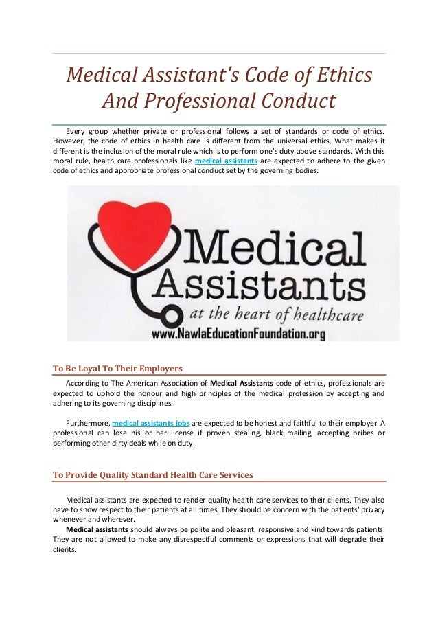 medical assistant ethics Medical ethics is a system of moral principles that apply values to the practice of clinical medicine and in scientific research medical ethics is based on a set of values that professionals can refer to in the case of any confusion or conflict.