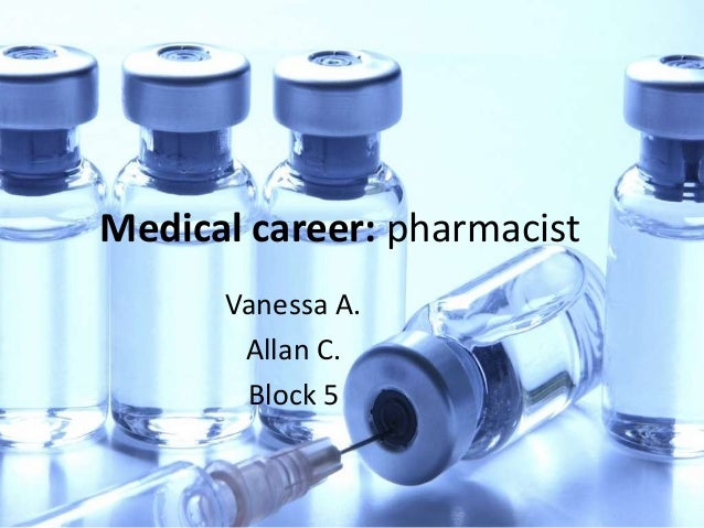 Medical career: pharmacist Vanessa A. Allan C. Block 5