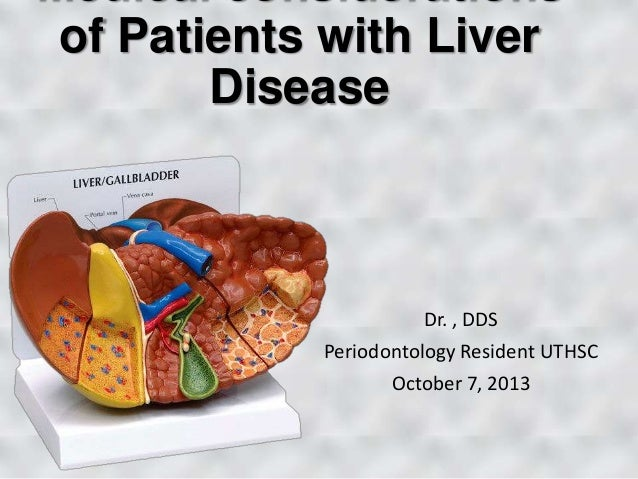 Medical considerations of Patients with Liver Disease Dr. , DDS Periodontology Resident UTHSC October 7, 2013