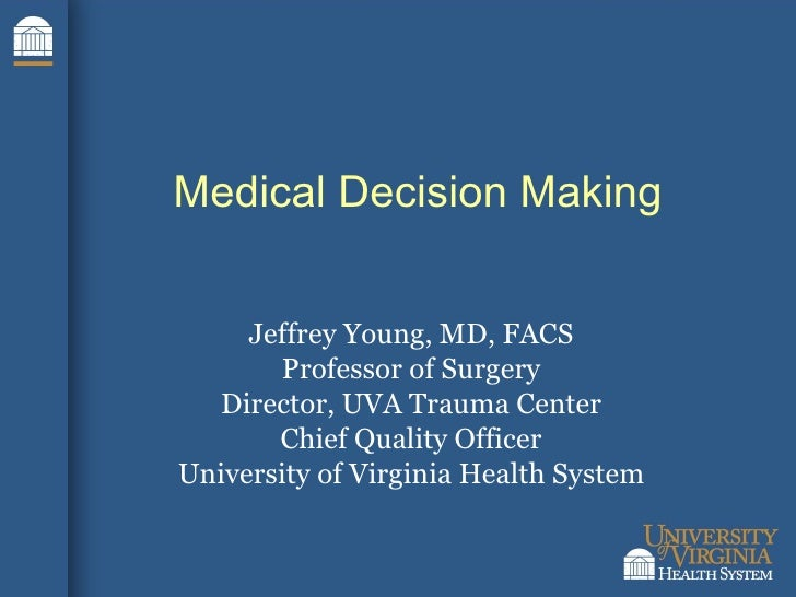 Medical Decision Making Jeffrey Young, MD, FACS Professor of Surgery Director, UVA Trauma Center Chief Quality Officer Uni...