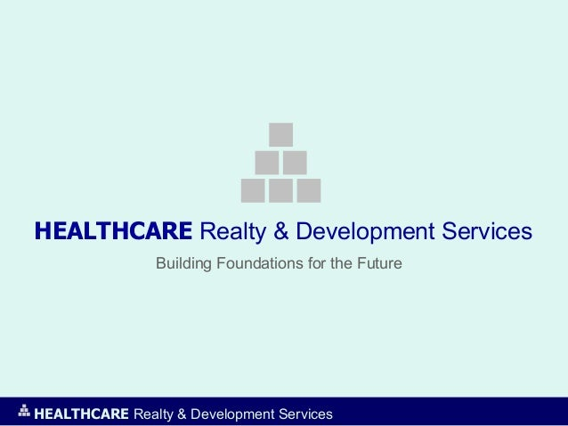 HEALTHCARE Realty & Development ServicesBuilding Foundations for the FutureHEALTHCARE Realty & Development Services