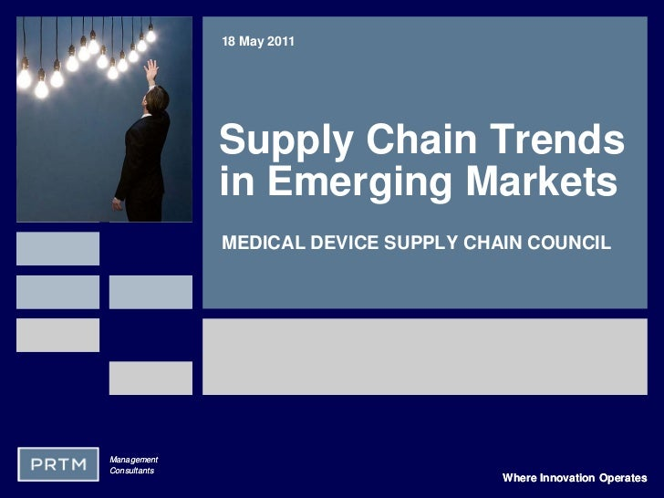18 May 2011              Supply Chain Trends              in Emerging Markets              MEDICAL DEVICE SUPPLY CHAIN COU...
