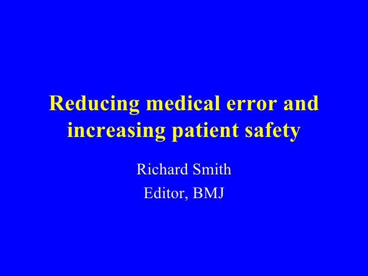 Reducing medical error and increasing patient safety Richard Smith Editor, BMJ
