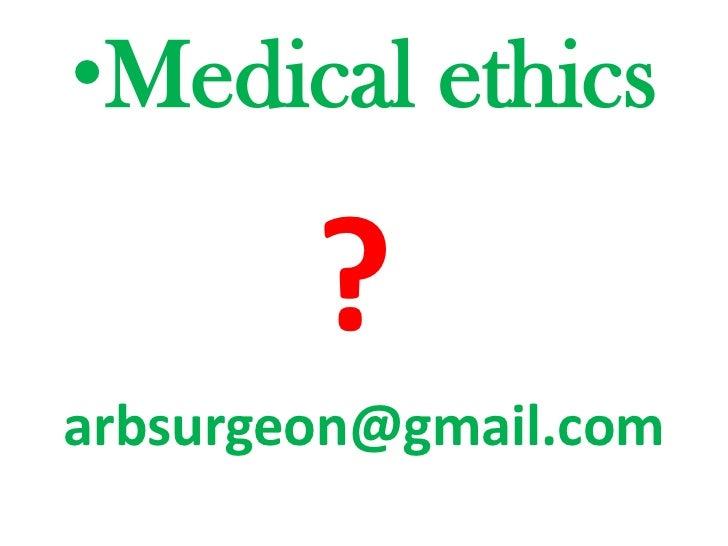 Medical ethics<br />?<br />arbsurgeon@gmail.com <br />