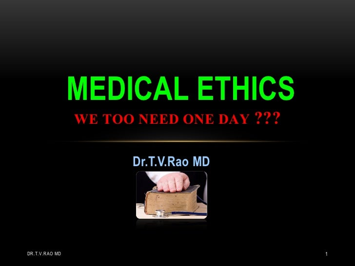 MEDICAL ETHICS                WE TOO NEED ONE DAY ???                      Dr.T.V.Rao MDDR.T.V.RAO MD                     ...