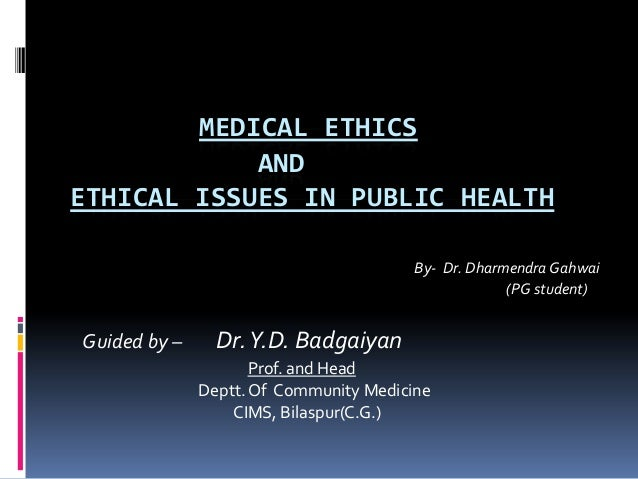 MEDICAL ETHICS AND ETHICAL ISSUES IN PUBLIC HEALTH By- Dr. Dharmendra Gahwai (PG student) Guided by – Dr.Y.D. Badgaiyan Pr...