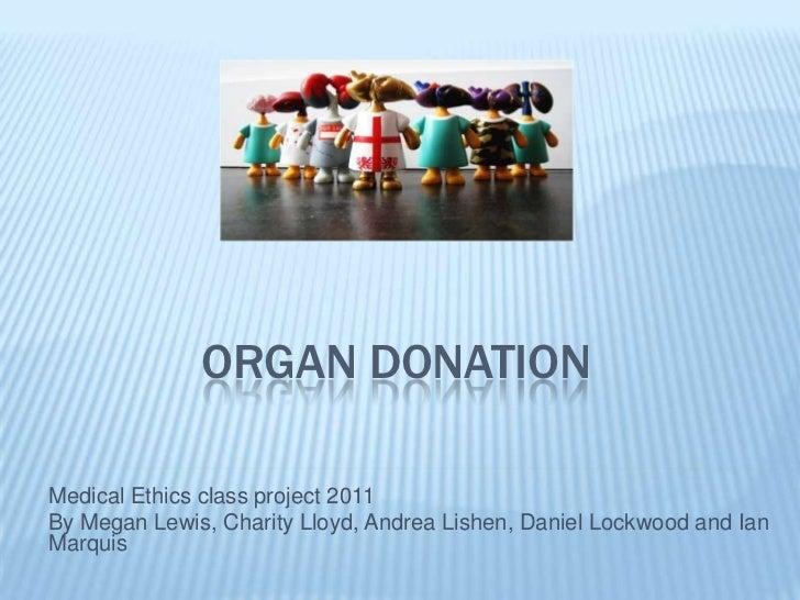 ORGAN DONATIONMedical Ethics class project 2011By Megan Lewis, Charity Lloyd, Andrea Lishen, Daniel Lockwood and IanMarquis