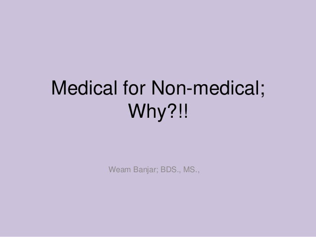 Medical for Non-medical;         Why?!!      Weam Banjar; BDS., MS.,
