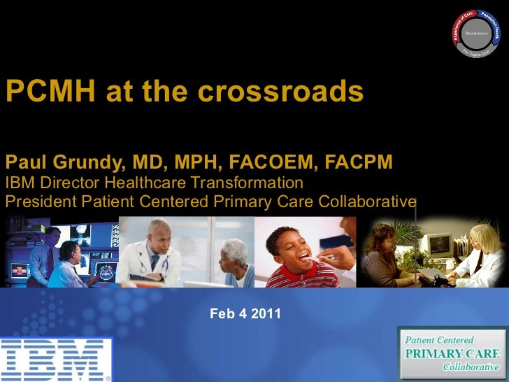 PCMH at the crossroads  Paul Grundy MD, MPH IBM International Director Healthcare Transformation Paul Grundy, MD, MPH, FAC...