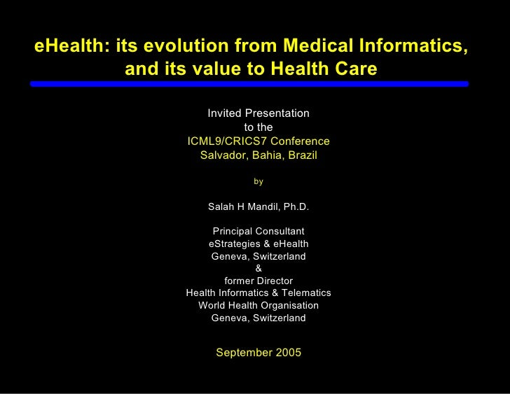 eHealth: its evolution from Medical Informatics,            and its value to Health Care                     Invited Prese...