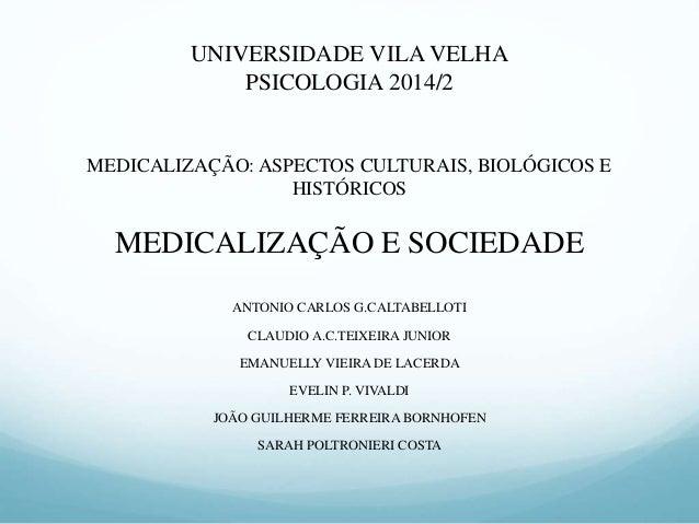 UNIVERSIDADE VILA VELHA  PSICOLOGIA 2014/2  MEDICALIZAÇÃO: ASPECTOS CULTURAIS, BIOLÓGICOS E  HISTÓRICOS  MEDICALIZAÇÃO E S...