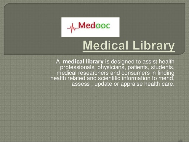 A medical library is designed to assist health   professionals, physicians, patients, students,  medical researchers and c...