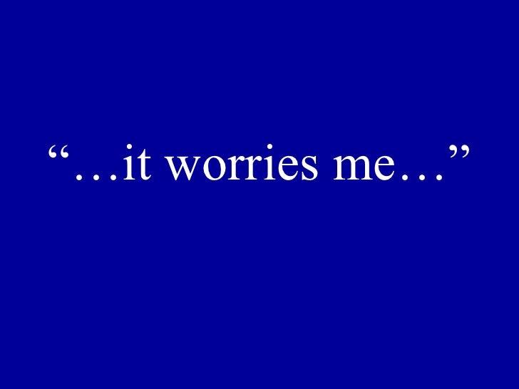 """""""… it worries me…"""""""