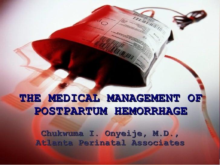 THE MEDICAL MANAGEMENT OF POSTPARTUM HEMORRHAGE Chukwuma I. Onyeije, M.D., Atlanta Perinatal Associates