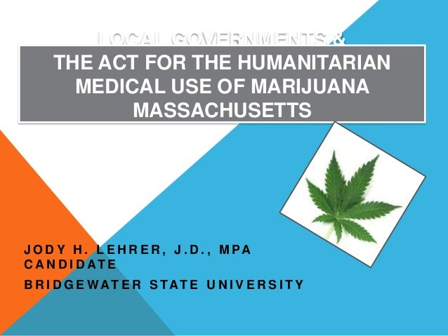 LOCAL GOVERNMENTS & THE ACT FOR THE HUMANITARIAN MEDICAL USE OF MARIJUANA MASSACHUSETTS  J O D Y H . L E H R E R , J . D ....