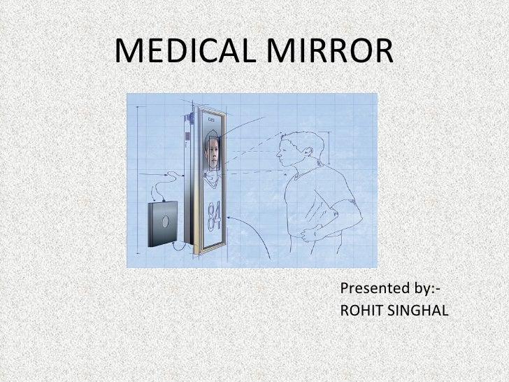 MEDICAL MIRROR           Presented by:-           ROHIT SINGHAL