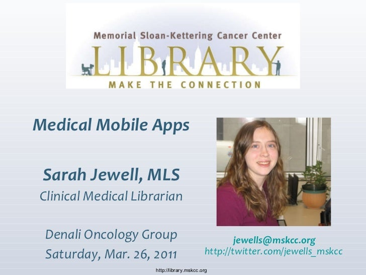 Medical Mobile Apps Sarah Jewell, MLS Clinical Medical Librarian Denali Oncology Group Saturday, Mar. 26, 2011 http://libr...
