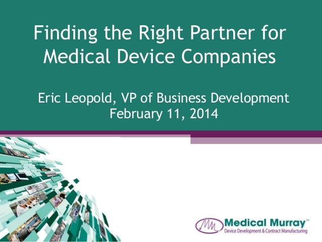 Finding the Right Partner for Medical Device Companies Eric Leopold, VP of Business Development February 11, 2014