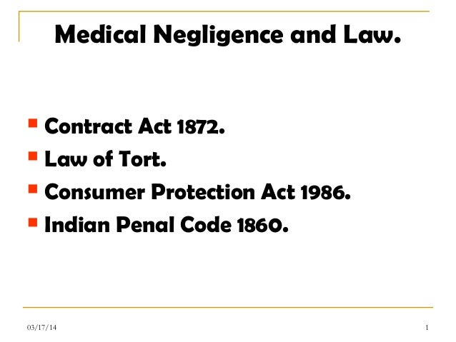 Medical Negligence and Law.  Contract Act 1872.  Law of Tort.  Consumer Protection Act 1986.  Indian Penal Code 1860. ...