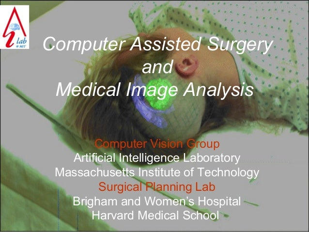 Computer Assisted Surgery and Medical Image Analysis Computer Vision Group Artificial Intelligence Laboratory Massachusett...