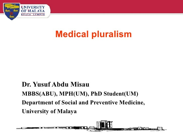Medical pluralism Dr. Yusuf Abdu Misau MBBS(ABU), MPH(UM), PhD Student(UM) Department of Social and Preventive Medicine, U...