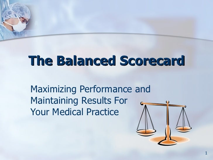 The Balanced ScorecardMaximizing Performance andMaintaining Results ForYour Medical Practice                             1