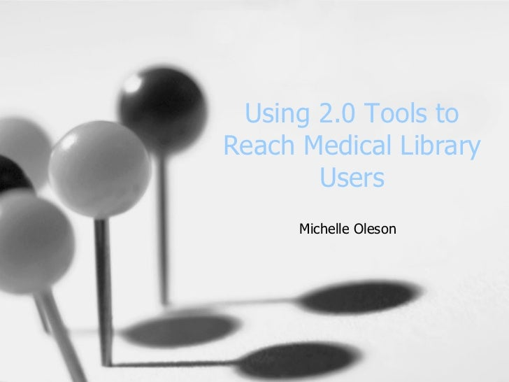 Using 2.0 Tools to Reach Medical Library Users Michelle Oleson