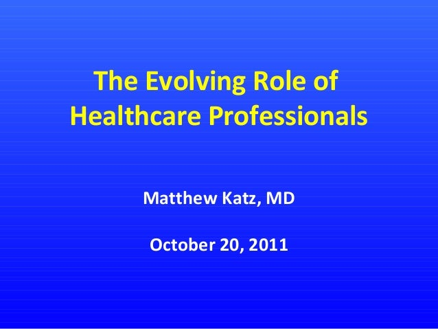 The Evolving Role of Healthcare Professionals Matthew Katz, MD October 20, 2011