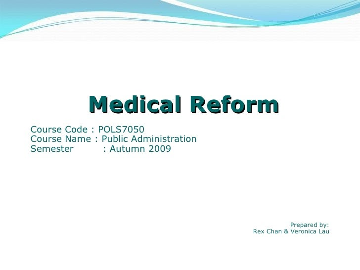 Medical Reform Course Code : POLS7050 Course Name : Public Administration Semester : Autumn 2009 Prepared by: Rex Chan & V...
