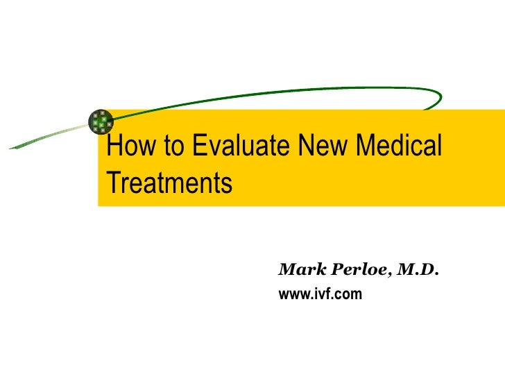 How to Evaluate New Medical Treatments Mark Perloe, M.D. www.ivf.com