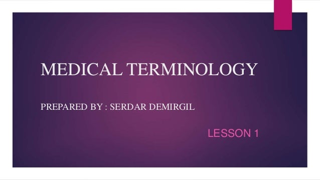 MEDICAL TERMINOLOGY PREPARED BY : SERDAR DEMIRGIL LESSON 1