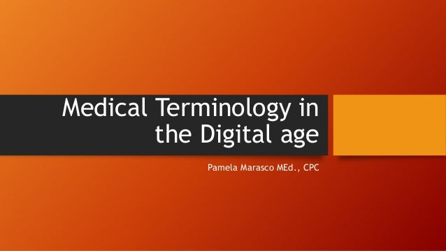 Medical Terminology in the Digital age Pamela Marasco MEd., CPC