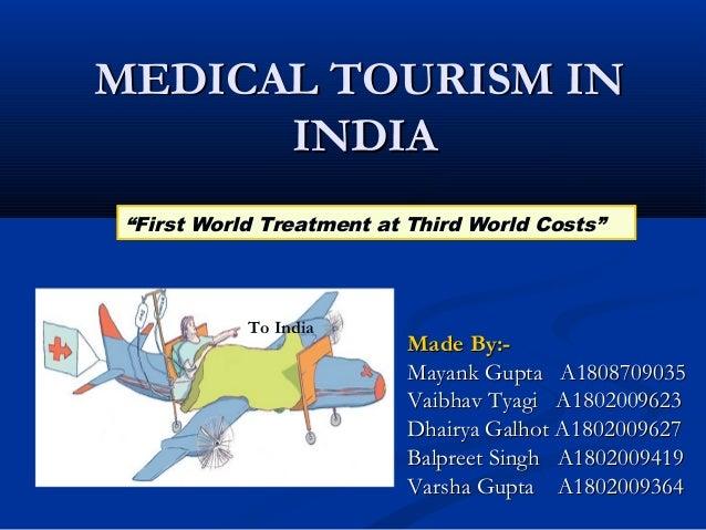 MEDICAL TOURISM INMEDICAL TOURISM IN INDIAINDIA Made By:-Made By:- Mayank Gupta A1808709035Mayank Gupta A1808709035 Vaibha...