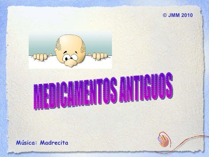 ©  JMM  2010 Música: Madrecita  MEDICAMENTOS ANTIGUOS