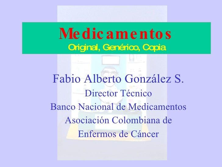 Medicamentos Original, Genérico, Copia Fabio Alberto González S. Director Técnico Banco Nacional de Medicamentos Asociació...