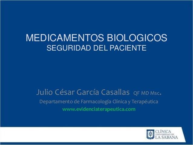 MEDICAMENTOS BIOLOGICOS SEGURIDAD DEL PACIENTE Julio César García Casallas QF MD Msc. Departamento de Farmacología Clínica...